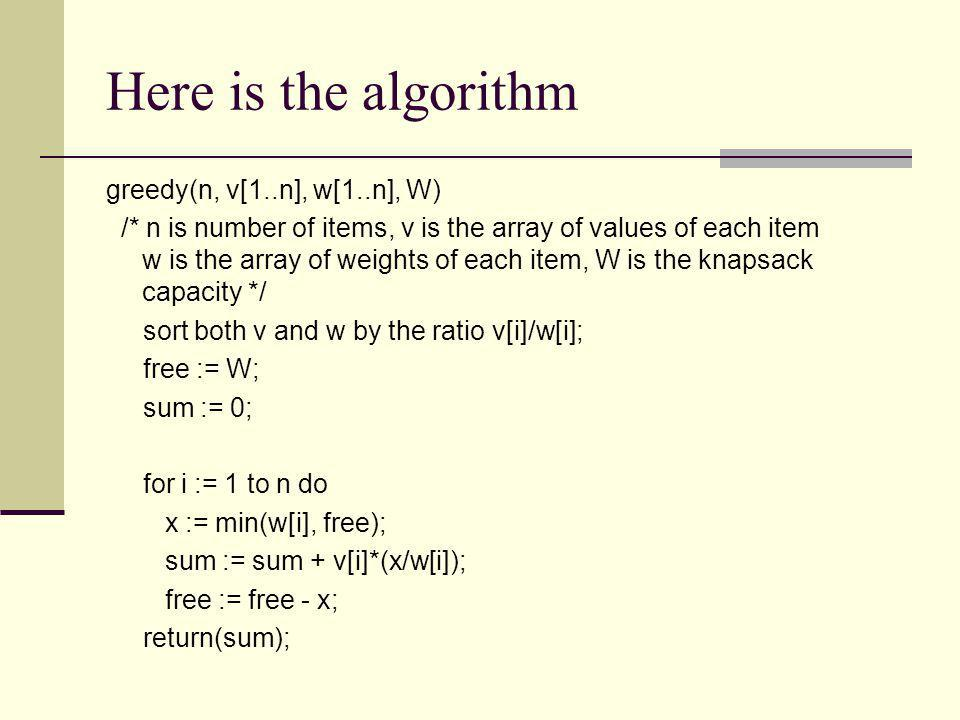 Here is the algorithm greedy(n, v[1..n], w[1..n], W)